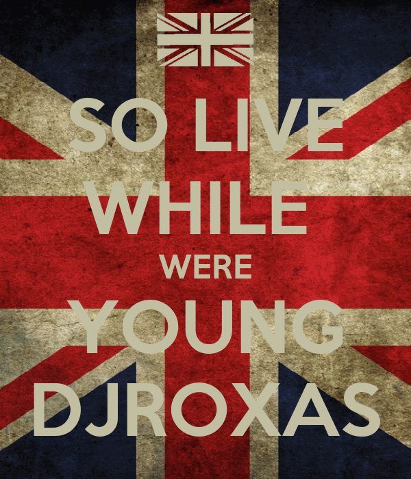 SO LIVE WHILE  WERE YOUNG DJROXAS