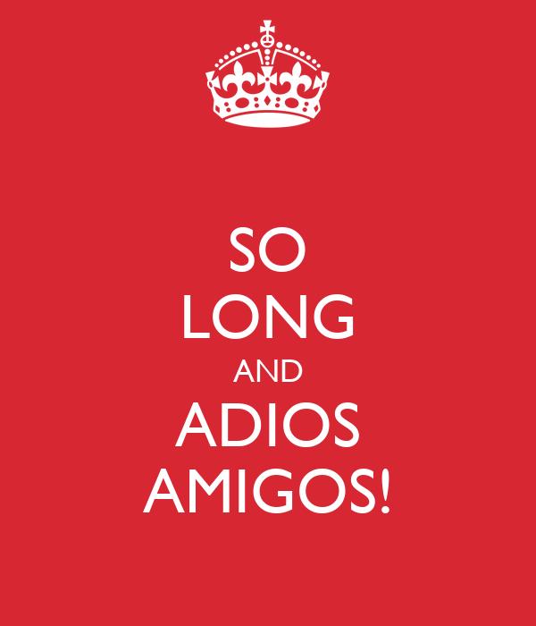 SO LONG AND ADIOS AMIGOS!