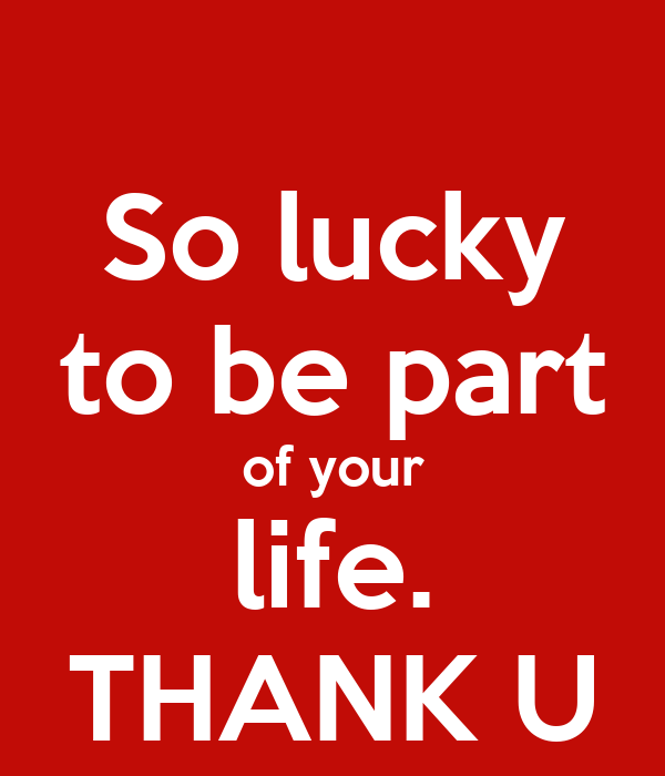 So lucky to be part of your life. THANK U