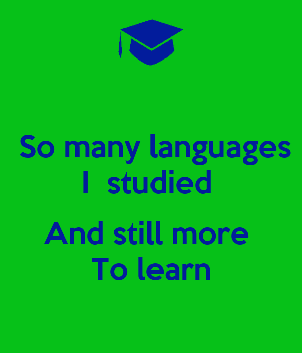 So many languages I  studied   And still more  To learn
