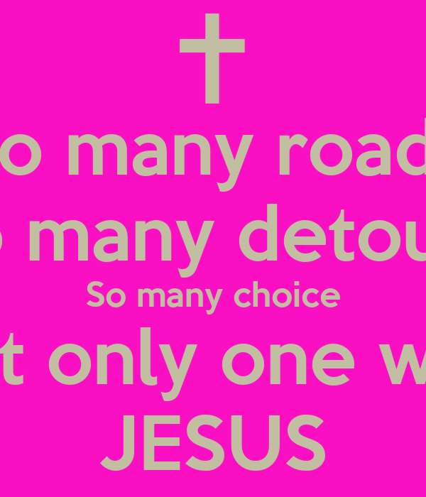 So many roads So many detours So many choice But only one way JESUS