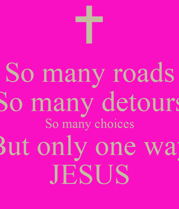 So many roads So many detours So many choices But only one way JESUS