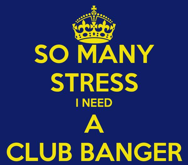 SO MANY STRESS I NEED A CLUB BANGER