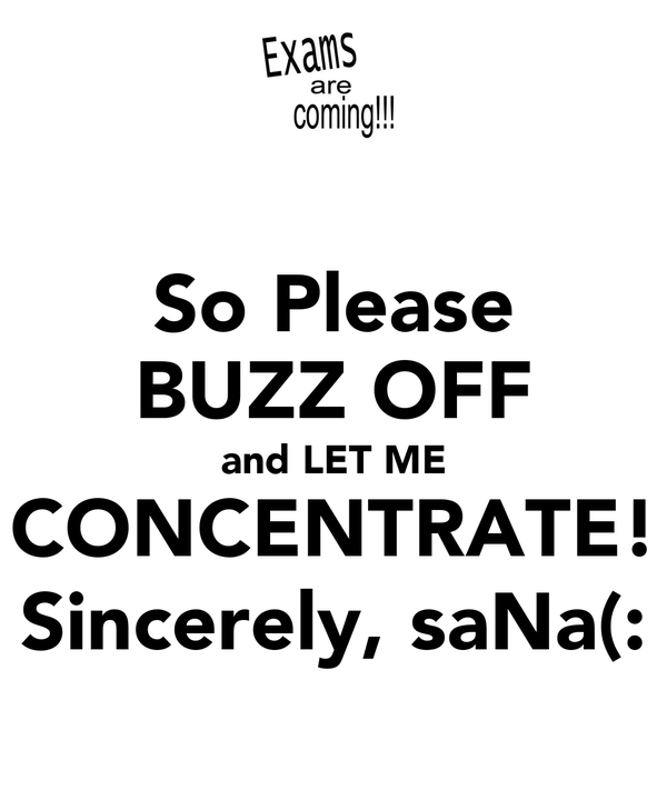 So Please BUZZ OFF and LET ME CONCENTRATE! Sincerely, saNa(:
