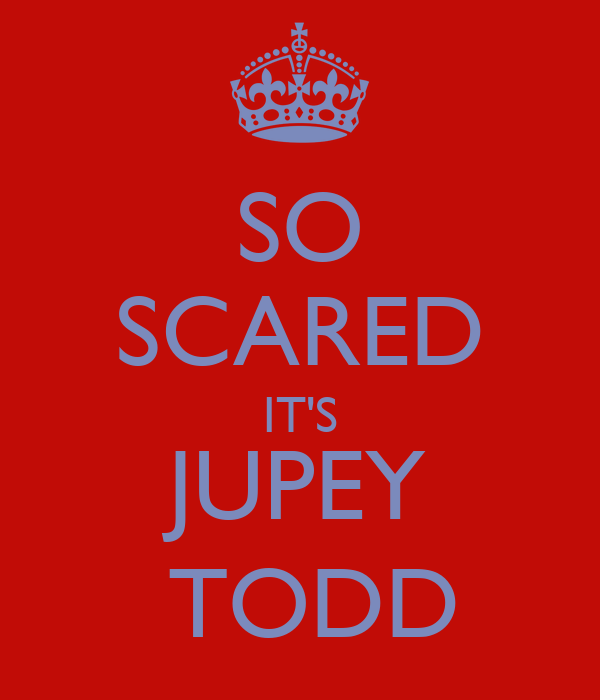 SO SCARED IT'S JUPEY  TODD