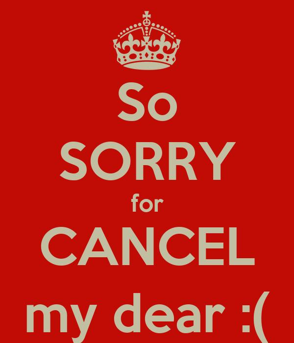 So SORRY for CANCEL my dear :(