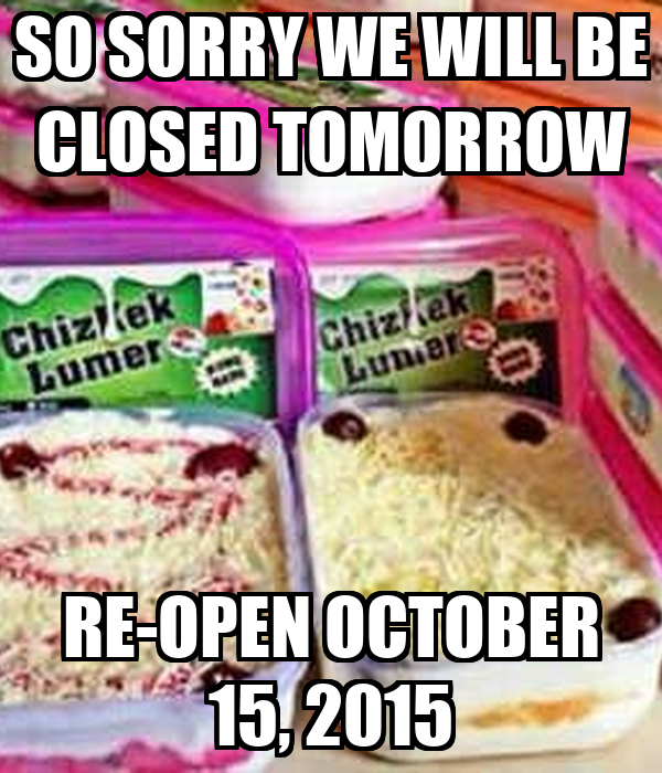 SO SORRY WE WILL BE CLOSED TOMORROW RE-OPEN OCTOBER 15, 2015