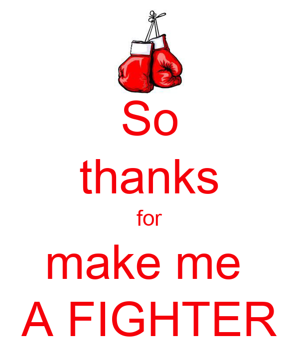 So thanks for make me  A FIGHTER