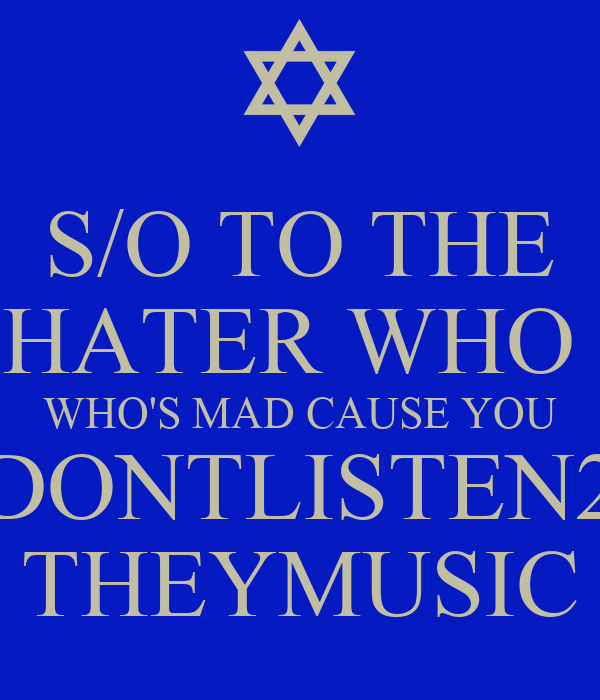 S/O TO THE HATER WHO  WHO'S MAD CAUSE YOU DONTLISTEN2 THEYMUSIC