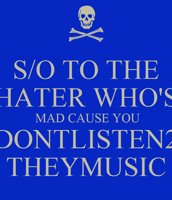 S/O TO THE HATER WHO'S  MAD CAUSE YOU DONTLISTEN2 THEYMUSIC