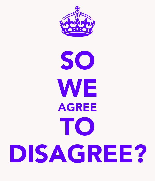 SO WE AGREE TO DISAGREE?