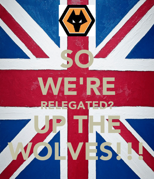 SO WE'RE RELEGATED? UP THE WOLVES!!!