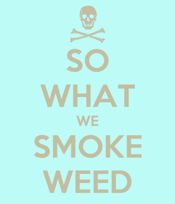 SO WHAT WE SMOKE WEED