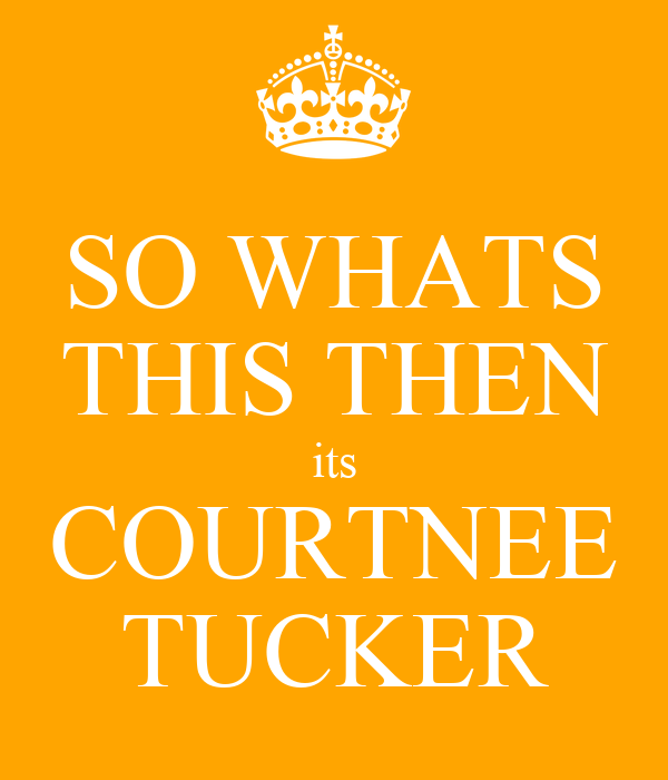 SO WHATS THIS THEN its COURTNEE TUCKER