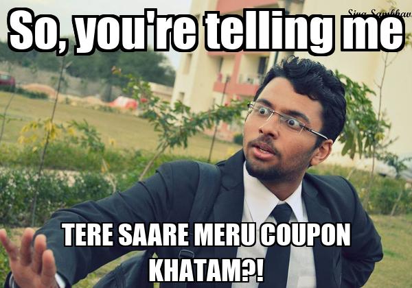 So, you're telling me TERE SAARE MERU COUPON KHATAM?!