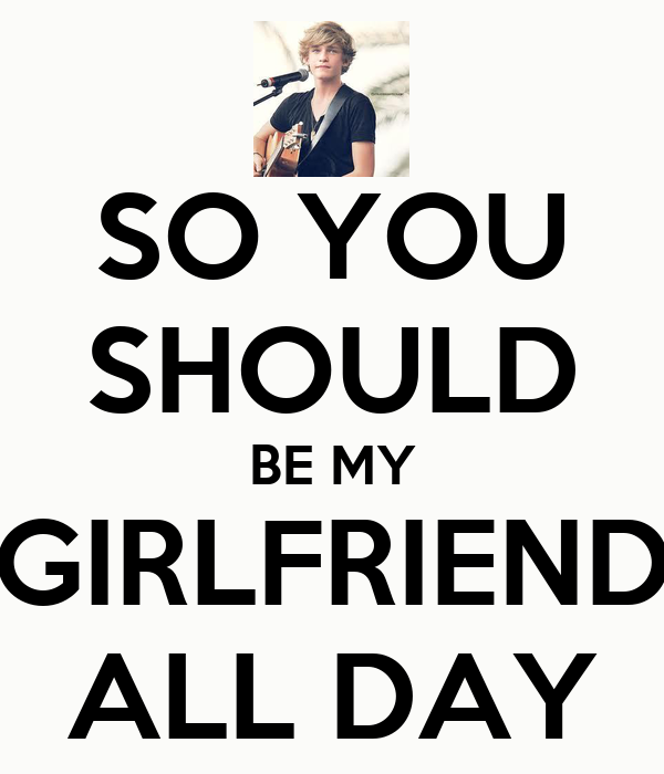 SO YOU SHOULD BE MY GIRLFRIEND ALL DAY