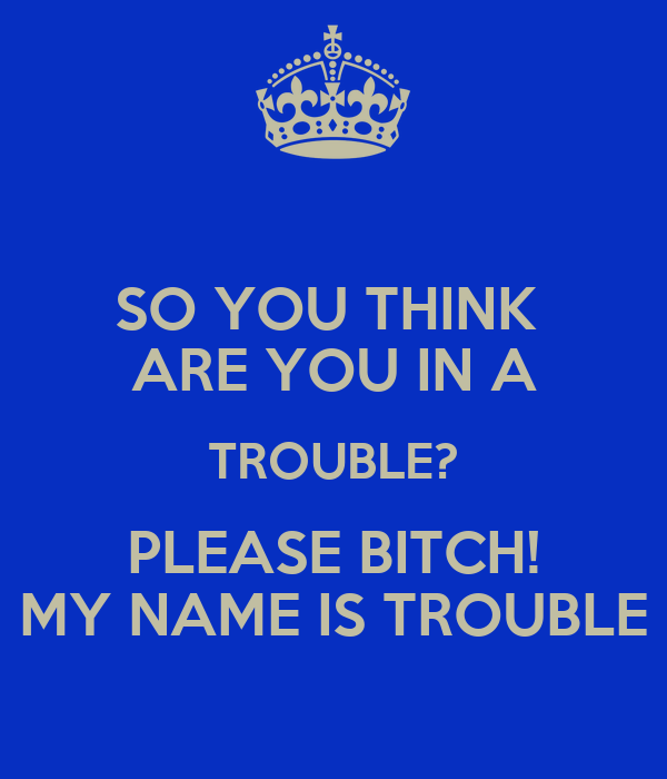 SO YOU THINK  ARE YOU IN A TROUBLE? PLEASE BITCH! MY NAME IS TROUBLE
