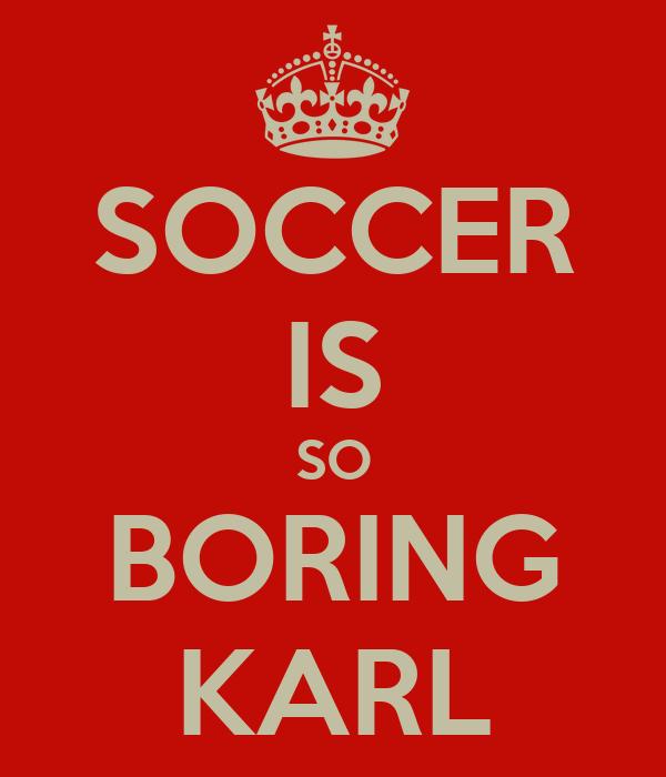 SOCCER IS SO BORING KARL