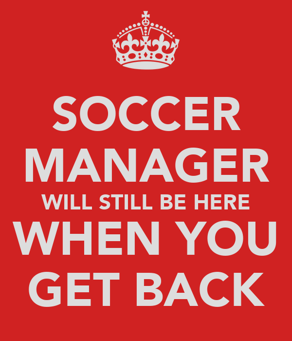 SOCCER MANAGER WILL STILL BE HERE WHEN YOU GET BACK