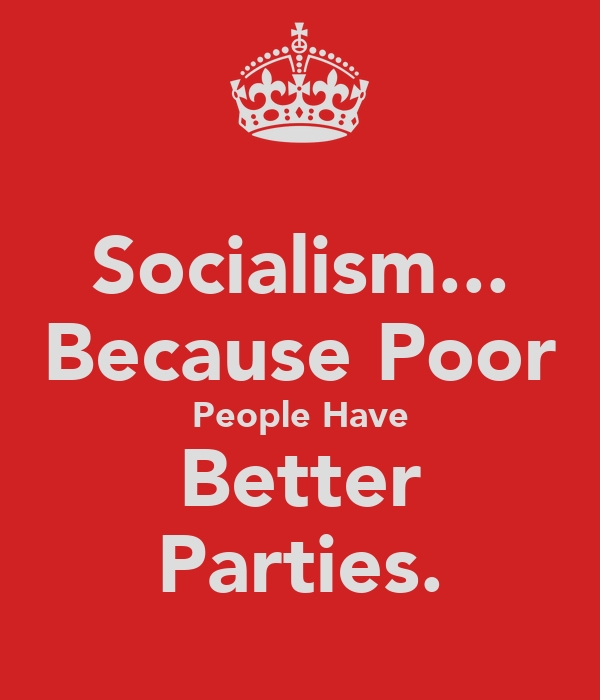 Socialism... Because Poor People Have Better Parties.