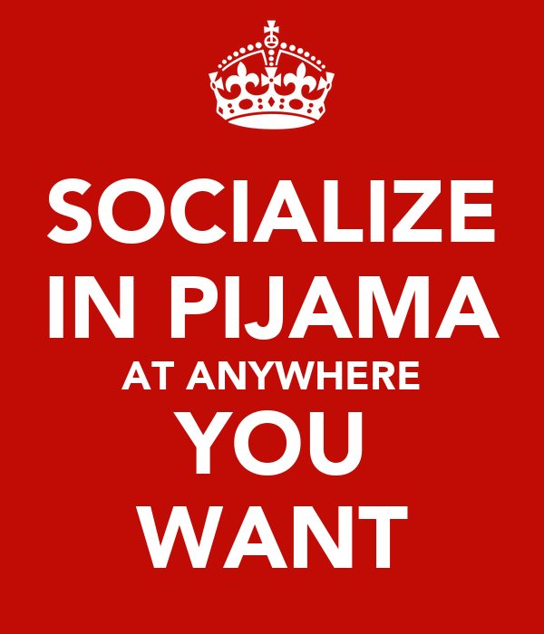 SOCIALIZE IN PIJAMA AT ANYWHERE YOU WANT