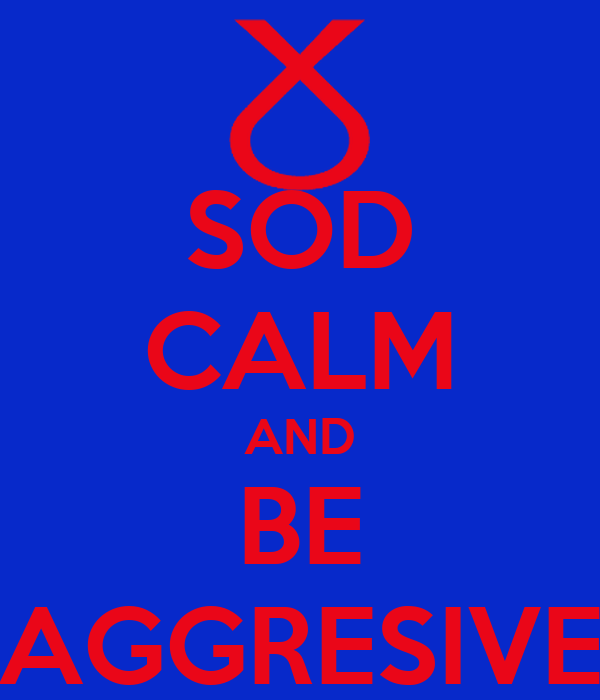 SOD CALM AND BE AGGRESIVE