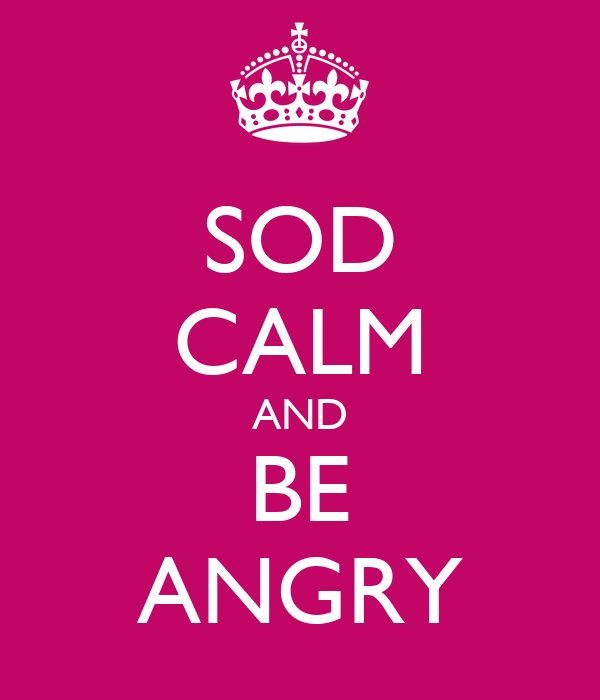 SOD CALM AND BE ANGRY