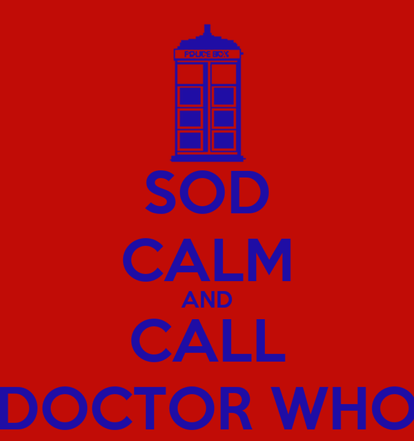 SOD CALM AND CALL DOCTOR WHO