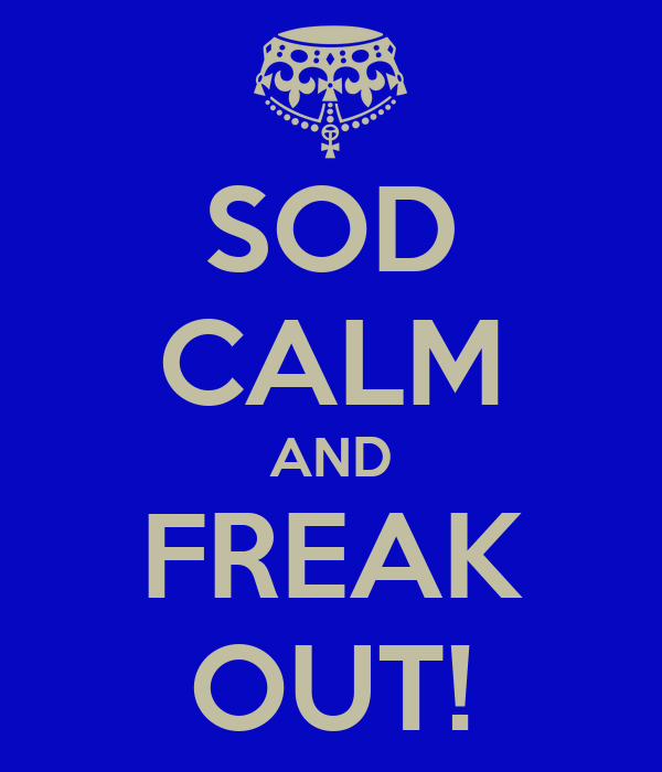 SOD CALM AND FREAK OUT!
