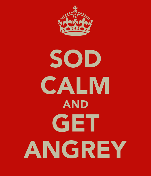SOD CALM AND GET ANGREY