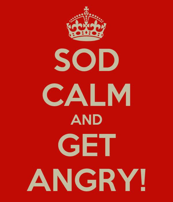 SOD CALM AND GET ANGRY!