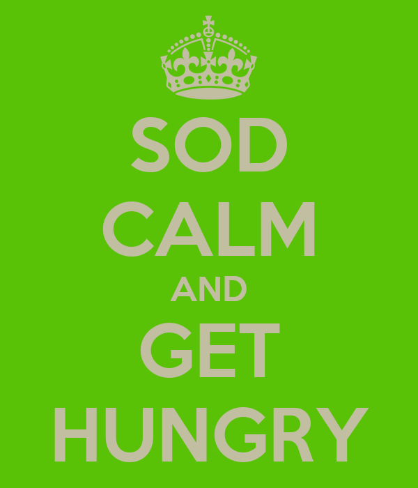 SOD CALM AND GET HUNGRY