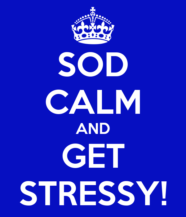 SOD CALM AND GET STRESSY!