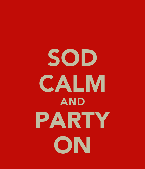 SOD CALM AND PARTY ON
