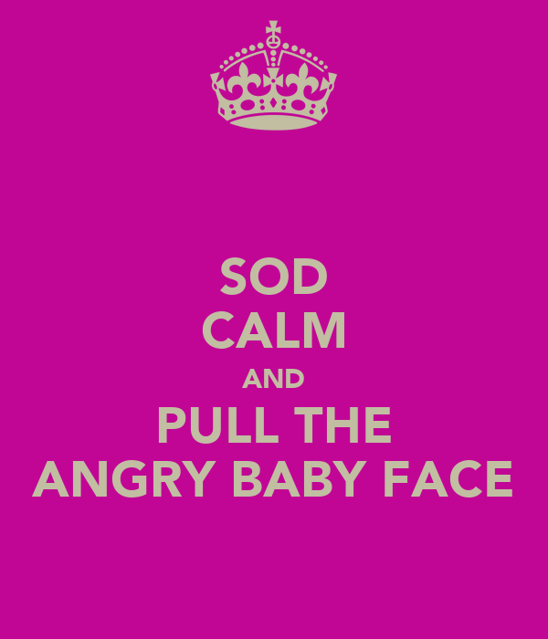SOD CALM AND PULL THE ANGRY BABY FACE