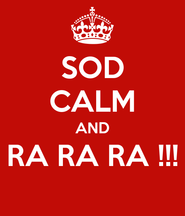 SOD CALM AND RA RA RA !!!