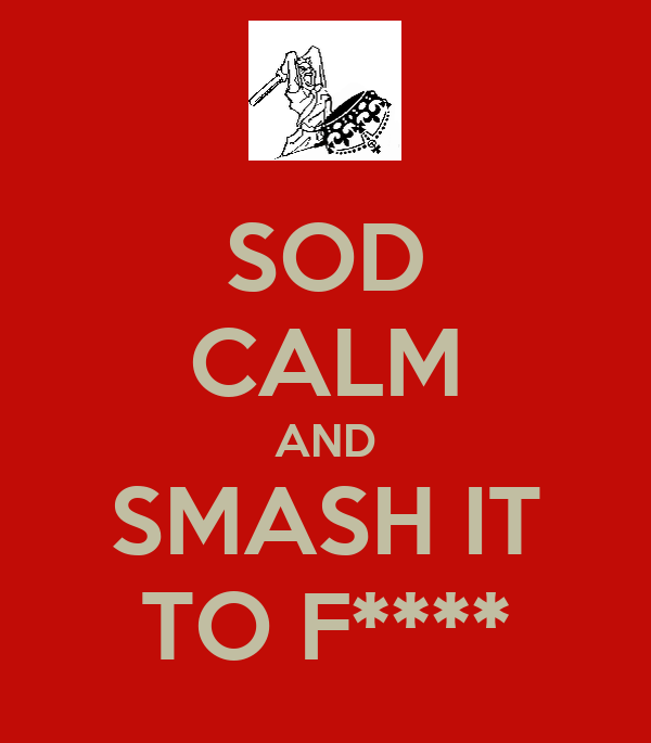 SOD CALM AND SMASH IT TO F****