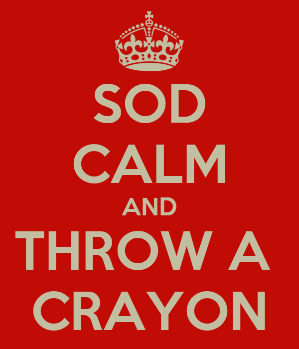 SOD CALM AND THROW A  CRAYON