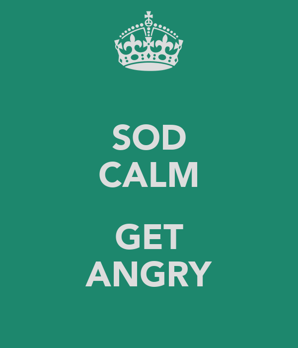 SOD CALM  GET ANGRY