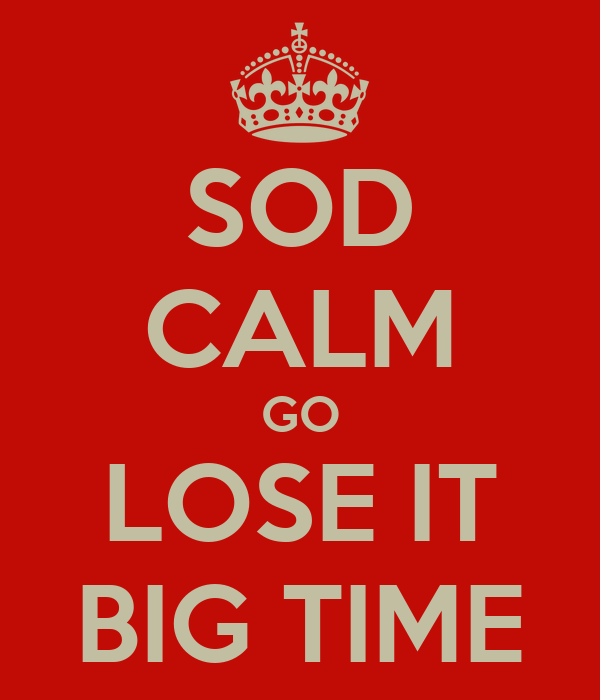 SOD CALM GO LOSE IT BIG TIME