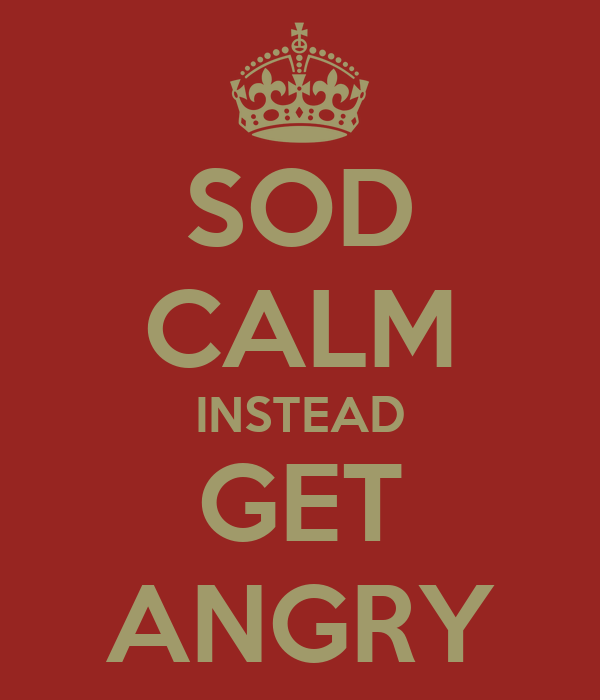 SOD CALM INSTEAD GET ANGRY