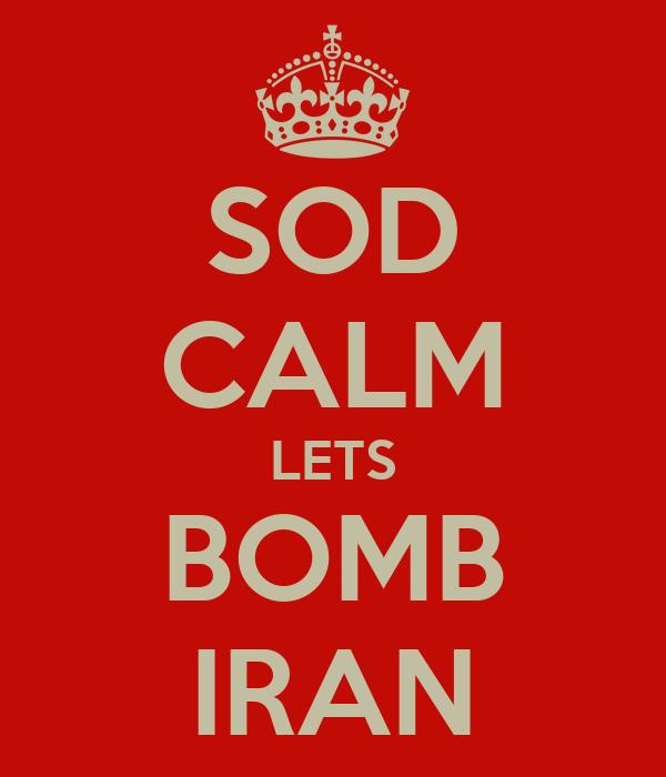 SOD CALM LETS BOMB IRAN