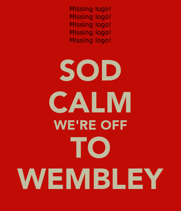 SOD CALM WE'RE OFF TO WEMBLEY