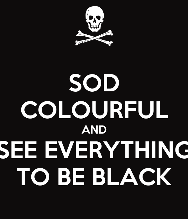 SOD COLOURFUL AND SEE EVERYTHING TO BE BLACK
