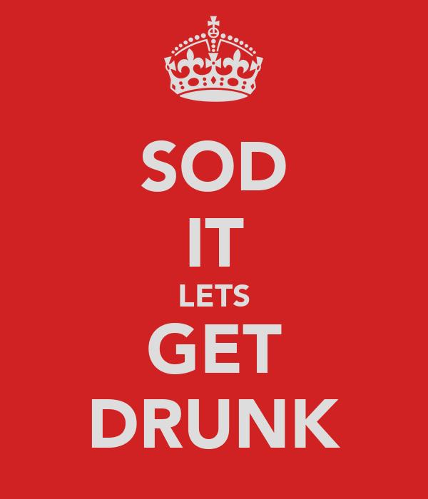 SOD IT LETS GET DRUNK