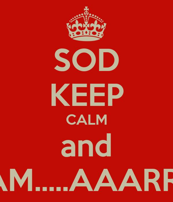 SOD KEEP CALM and SCREAM.....AAARRRGH!!!