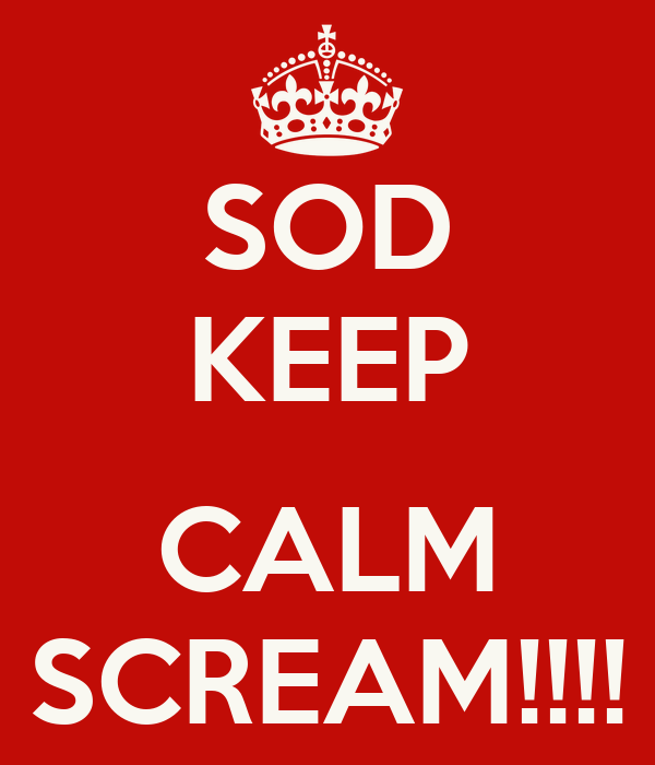 SOD KEEP  CALM SCREAM!!!!