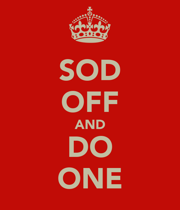 SOD OFF AND DO ONE