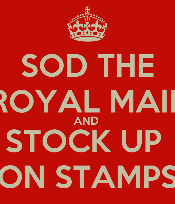 SOD THE ROYAL MAIL AND  STOCK UP  ON STAMPS