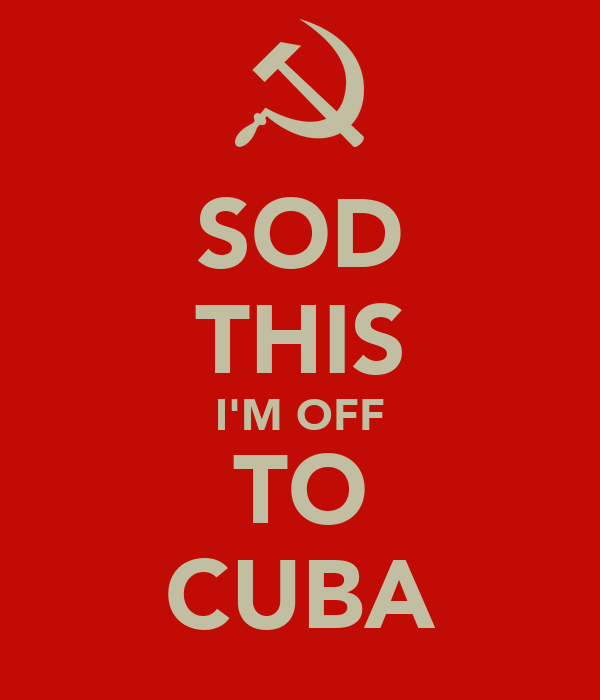 SOD THIS I'M OFF TO CUBA